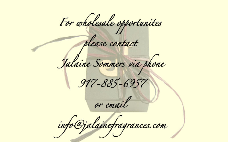 For wholesale opportunites please contact Jalaine Sommers via phone 917-885-6957 or email info@jalainefragrances.com